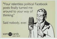 "This is probably a repeat but ya know what? Forealz. Enough already!: ""Your relentless political Facebook  posts finally turned me  around to your way of  thinking  Said nobody, ever.  cards  ee  user card. This is probably a repeat but ya know what? Forealz. Enough already!"