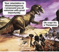"Http, Thesaurus, and Via: Your retardation is  disadvantageous.  I propound you all  vamoose with great  importunity.  Oh crap! It's  a Thesaurus. <p>Thesauruses are my favorite. via /r/wholesomememes <a href=""http://ift.tt/2FDYFrW"">http://ift.tt/2FDYFrW</a></p>"