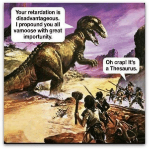 War, Thesaurus, and Dino: Your retardation is  disadvantageous.  I propound you all  vamoose with great  importunity.  Oh crap! It's  a Thesaurus. The Great Homosapien - Dino War. This war caused the the extinction of the dinos. (65 million B.C.)