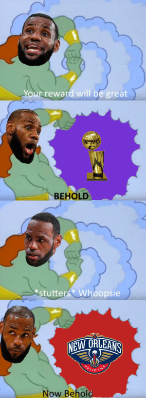Nba, New Orleans, and Reality: Your reward will be great  BEHOLD  *stutters Whoopsie  NEW ORLEANS  E  ANS  Now Behold Reality is often disappointing.