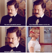 Literally the most heartfelt thing that has come out of Ron Ulysses Swanson's mouth ronswanson leslieknope nickofferman amypoehler parksandrec parksandrecreation: Your riendship means  You are a wonderful person.  Your friendship means a lot to me.  And you look very beautful.  Okay weirdo. Literally the most heartfelt thing that has come out of Ron Ulysses Swanson's mouth ronswanson leslieknope nickofferman amypoehler parksandrec parksandrecreation