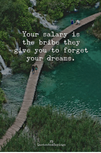 bribe: Your salary is  the bribe they  ve you to forget  gL  your dreams.  FB  QuotesAndSayings