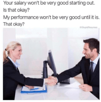 How to negotiate your salary via /r/memes http://bit.ly/2GggoZX: Your salary won't be very good starting out.  Is that okay?  My performance won't be very good until it is.  That okay?  @StupidResumes How to negotiate your salary via /r/memes http://bit.ly/2GggoZX