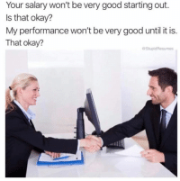 Funny, Tumblr, and Good: Your salary won't be very good starting out.  Is that okay?  My performance won't be very good until it is.  That okay?  StupidResumes