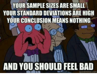 Old but still good: YOUR SAMPLE SIZES ARE SMALL  YOUR STANDARD DEVIATIONS ARE HIGH  YOUR CONCLUSION MEANS NOTHING  2  AND YOU SHOULD FEEL BAD  quickmeme.com Old but still good