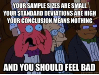 "Advice, Bad, and Tumblr: YOUR SAMPLE SIZES ARE SMALL  YOUR STANDARD DEVIATIONS ARE HIGH  YOUR CONCLUSION MEANS NOTHING  AND YOUSHOULD FEEL BAD  quickmeme.com advice-animal:  Anytime anyone says ""science proves."""
