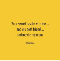 Bumble, Girl Memes, and Black Box: Your secret is safe with me...  and my best friend  and maybe my mom.  (a bumble We can keep a secret, but we can't keep it from our black box trust tree. Sometimes we have to rely on the people who know us better than we know ourselves to help us make decisions in life ... or come up with how to reply in texts. If you want to stay in our lane, you can flirt with the line, but if you cross the line and exit our lane, we're gonna tell our mom and our best friend. And trust us, when they know, there's no entering our lane again. You're done. @bumble BUMBLETAKESOVER