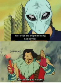 Club, Tumblr, and Aliens: Your ships are propelled using  Explosives?  [HUMANS]  Hey, as long as it works laughoutloud-club:  I wonder how aliens would see us