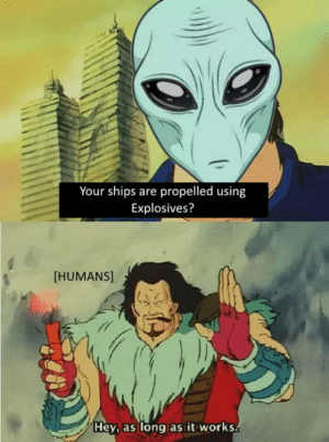 laughoutloud-club:  I wonder how aliens would see us: Your ships are propelled using  Explosives?  [HUMANS]  Hey, as long as it works laughoutloud-club:  I wonder how aliens would see us