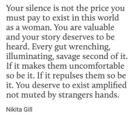 Savage, World, and Silence: Your silence is not the price you  must pay to exist in this world  as a woman. You are valuable  and your storv deserves to be  heard. Every gut wrenching  illuminating, savage second of it.  If it makes them uncomfortable  so be it. If it repulses them so be  it. You deserve to exist amplified  not muted by strangers hands.  Nikita Gill