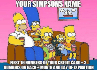 Memes, The Simpsons, and Back: YOUR SIMPSONS NAME  IRST 16 NUMBERS OF YOUR CREDIT CARD+3  NUMBERSON BACK+ MONTHAND DAY OF EXPIRATION Big maths