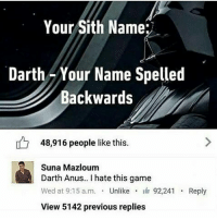 Memes, Sith, and Game: Your Sith Name:  Darth -Your Name Spelled  Backwards  048,916 people like this.  Suna Mazloum  Darth Anus.. I hate this game  Wed at 9:15 a.m. . Unlike . 92,241 . Reply  View 5142 previous replies Xd Darth Ynned
