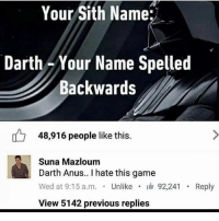 Memes, Sith, and 🤖: Your Sith Name:  Darth Your Name Spelled  Backwards  48,916 people like this  Suna Mazloum  Darth Anus.. I hate this game  Wed at 9:15 a.m. Unlike  I  92,241  Reply  View 5142 previous replies Darth notnert. Ok then.