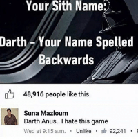 Funny, Memes, and Sith: Your Sith Name:  Darth -Your Name Spelled  Backwards  48,916 people like this  Suna Mazloum  Darth Anus.. I hate this game  Wed at 9:15 a.m. . Unlike . 92,241  a.mUnlikeI Welcome to Star Wars Thursday! starwarsthursday starwars starwarsfan tumblr tumblrtextpost funny starwarshumor darthvader darthmaul darthsidious thedarkside