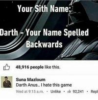 Sith, Game, and Darth: Your Sith Name:  Darth Your Name Spelled  Backwards  48,916 people like this  Suna Mazloum  Darth Anus.. I hate this game  wed at 9:15 a.m. . Unlike . 92,241 . Repl 😩😝😂