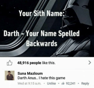 Dank, Memes, and Sith: Your Sith Name;  Darth Your Name Spelled  Backwards  48,916 people like this.  Suna Mazloum  Darth Anus.. I hate this game  Wed at 9:15 a.m.Unlike 92,241  Reply Sith name by EarlyHemisphere FOLLOW HERE 4 MORE MEMES.