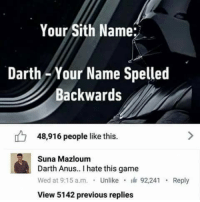 Memes, Sith, and Game: Your Sith Name:  Darth-Your Name Spelled  Backwards  48,916 people like this  Suna Mazloum  Darth Anus.. I hate this game  Wed at 9:15 a.m. . Unlike .油92,241 . Reply  View 5142 previous replies