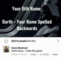 Sith, Game, and MeIRL: Your Sith Name:  Darth-Your Name Spelled  Backwards  48,916 people like this.  Suna Mazloum  Darth Anus.. I hate this game  Wed at 9:15 a.m. Unlike 92,241  Reply meirl