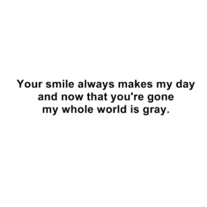 Gray: Your smile always makes my day  and now that you're gone  my whole world is gray.