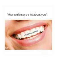 "Money, Smile, and Irl: ""Your smile says a lot about you""  I have no money  Sp Me irl"