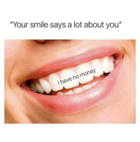 """I Have No Money: """"Your smile says a lot about you""""  I have no money"""
