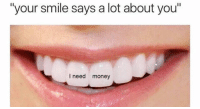 "Memes, Money, and Smile: ""your smile says a lot about you""  l need money"