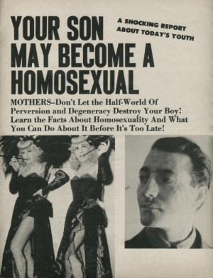 My mom should have read this before it was too late: YOUR SON  MAY BECOME A  HOMOSEXUAL  A SHOCKING REPORT  ABOUT TODAY'S YOUTH  MOTHERS--Don't Let the Half-World Of  Perversion and Degeneracy Destroy Your Boy!  Learn the Facts About Homosexuality And What  You Can Do About It Before It's Too Late! My mom should have read this before it was too late