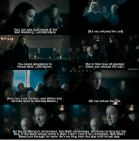 Your son was butchered at the  [But you refused the calll  Red Wedding, Lord Manderly  [But in their hour of greatest  You swore allegiance to  House Stark, need, you refused the call.]  I G  D A A V O S  [And you, Lord Cerwvn, your father was  Still you refuse the call.  skinned alive by Ramsay Bolton.]  But House Mormont remembers. The North remembers. We know no king but the  Kina in the North whose name is Stark. I don't care if he's a bastard. Ned Stark's  Blood runs through his veins. He's my king from this day until his last day. - [6.10] epic scene of Lyanna Mormont.💪