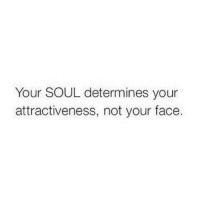 Soul, Face, and Your Face: Your SOUL determines your  attractiveness, not your face.