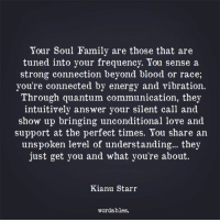 Energy, Family, and Love: Your Soul Family are those that are  tuned into your frequency. You sense a  strong connection beyond blood or race,  you're connected by energy and vibration.  Through quantum communication, they  intuitively answer your silent call and  show up bringing unconditional love and  support at the perfect times. You share an  unspoken level of understanding... they  just get you and what you're about.  Kianu Starr  wordables.