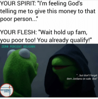 """Fam, Jordans, and Zero: YOUR SPIRIT """"I'm feeling God's  telling me to give this money to that  poor person  YOUR FLESH: """"Wait hold up fam,  you poor too! You already qualify!""""  ZERO PERCENT RELIGION  """"...but don't forget  dem Jordans on sale doe""""  ZERO PERCENT  RELIGION Haha the Kermit hoodie memes are my current favorites. -R"""