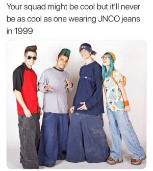 Squad, The Worst, and Cool: Your squad might be cool but it'll never  be as cool as one wearing JNCO jeans  in 1999 One of the worst things of the 90's