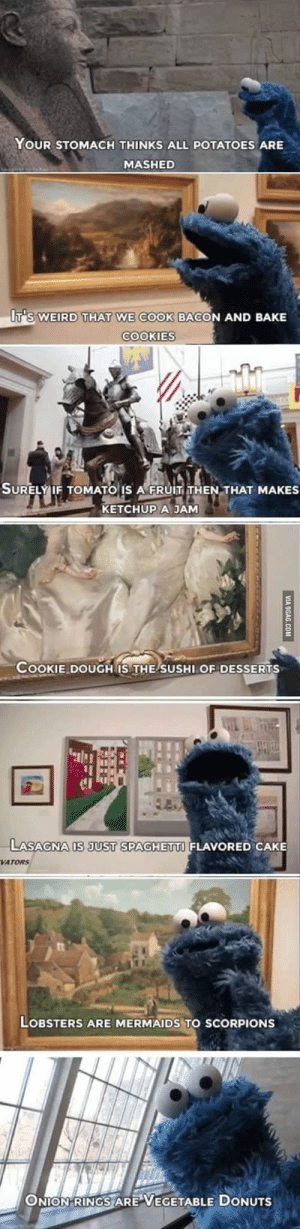 9gag, Cookies, and Weird: YOUR STOMACH THINKS ALL POTATOES ARE  MASHED  T'S WEIRD THAT WE COOK BACON AND BAKE  COOKIES  SURELY IF TOMATO IS AFRUIT THEN THAT MAKES  KETCHUP A JAM  COOKIE DOUGH IS THE SUSHI OF DESSERTS  STHEH  u  LASAGNA IS JUST SPAGHETTI FLAVORED CAKE  VATORS  LOBSTERS ARE MERMAIDS TO SCORPIONS  ONION RINGS ARE VEGETABLE DONUTS  VIA 9GAG.COM