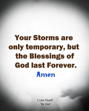 Storms: Your Storms are  only temporary, but  the Blessings of  God last Forever.  Amen  1 Love Myrelf  Do You?