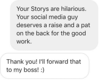 <p>How to make someone's day</p>: Your Storys are hilarious.  Your social media guy  deserves a raise and a pat  on the back for the good  work.  Thank you! I'll forward that  to my boss!:) <p>How to make someone's day</p>