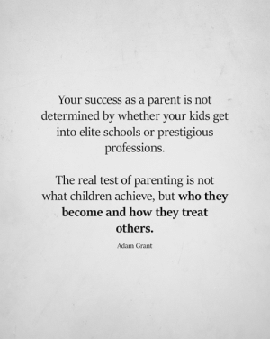 Children, Memes, and Kids: Your success as a parent is not  determined by whether your kids get  into elite schools or prestigiou:s  professions.  The real test of parenting is not  what children achieve, but who they  become and how they treat  others.  Adam Grant