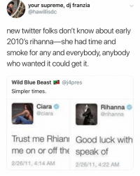 young rihanna is best rihanna -k: your supreme, dj franzia  @hawillisdc  new twitter folks don't know about early  2010's rihanna-she had time and  smoke for any and everybody, anybody  who wanted it could get it  Wild Blue Beast図@j4pres  Simpler times.  Ciara  @ciara  Rihanna O  Grihanna  Trust me Rhianı Good luck with  me on or off the speak of  2/26/11, 4:14 AM  2/26/11, 4:22 AM young rihanna is best rihanna -k