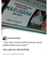 "Memes, Smell, and Guitar: YOUR TEEN COMES HOME  AND YOU SMELL  MARIJUANA  NOW WHAT?  STARTTALKINGNOW ORG  astronautsbz  MARIJUANA now what?'""  this calls for AIR GUITAR  Source: gotitforcheap  ""Your teen comes home and you smell"