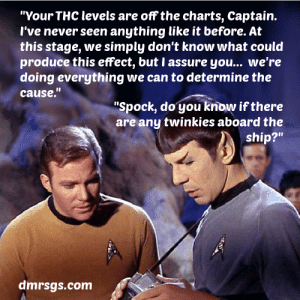 """Spock, Never, and Charts: """"Your THC levels are off the charts, Captain.  l've never seen anything like it before. At  this stage, we simply don't know what could  produce this effect, but I assure you... we're  doing everything we can to determine the  cause.""""  """"Spock, do you know if there  are any twinkies aboard the  ship?""""  dmrsgs.com"""
