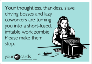 Driving, Lazy, and Work: Your thoughtless, thankless, slave  driving bosses and lazy  coworkers are turning  you into a short-fused,  iritable work zombie.  Please make them  stop.  your e cards  someecards.com Your thoughtless, thankless, slave driving bosses and lazy coworkers ...
