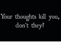 They, You, and  Thoughts: Your thoughts kill you,  don't they?