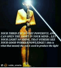 Repost @noble_omerta with @repostapp ・・・ PTAH: YOUR THRID ERE LSVERYPOWERFUL ANA  CAN OPEN THELIGHTIN YOUR MIND.. LE  YOUR LIGHT SO SHINE, THAT OTHERS SEE  YOUR GOOD WORKSANOWLEDGE!! (this is  what that meant the rod is used to produce the light  noble omerta Repost @noble_omerta with @repostapp ・・・ PTAH