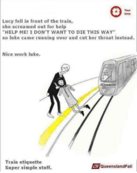 """Work, Help, and Lucy: Your  time  Lucy fell in front of the train,  she screamed out for help  """"HELP ME! I DON'T WANT TO DIE THIS WAY""""  so luke came running over and cut her throat instead.  Nice work luke.  Train etiquette  Super simple stuff.  QueenslandFail"""