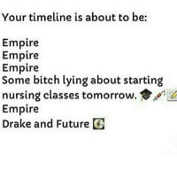 In that order . I don't watch that show and I'm not gonna with all the bullshit being posted: Your timeline is about to be  Empire  Empire  Empire  Some bitch lying about starting  nursing classes tomorrow.  Empire  Drake and Future O In that order . I don't watch that show and I'm not gonna with all the bullshit being posted