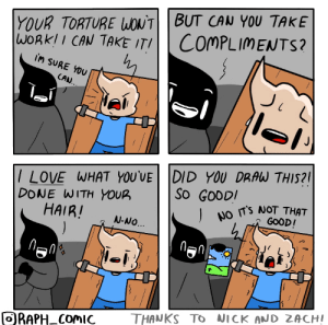 Anything but compliments via /r/wholesomememes https://ift.tt/32T7Ctp: YOUR TORTURE WONTBUT CAN YOU TAKE  WORKII CAN TAKE ITI  COMPLIMENTS?  iM SURE YOU  CAN.  /LOVE WHAT YOU'VE DID YOU DRAW THIS?  DONE WITH YOUR  HAIR!  ).  So GOODI  NO TS NOT THAT  GOOD!  N-NO.  THANKS TO NICK AND ZACHI  ORAPH COMIC  FO Anything but compliments via /r/wholesomememes https://ift.tt/32T7Ctp