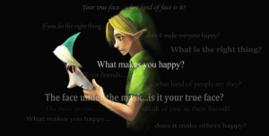 It's majora's mask: Your true face..what kind of face is it?  f you do the right thing...  does it make everyone happy?  What is the right thing?  What makes you happy?  Your friends..  ..what kind of people  they?  are  The face underthe msk...is it your true face?  Do these people...  think of you as their friend?  What makes you happy...  does it make others happy? It's majora's mask