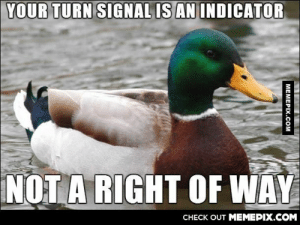 People on highways need to understand this.omg-humor.tumblr.com: YOUR TURN SIGNAL IS AN INDICATOR  NOT A RIGHT OF WAY  CHECK OUT MEMEPIX.COM  MEMEPIX.CcOM People on highways need to understand this.omg-humor.tumblr.com