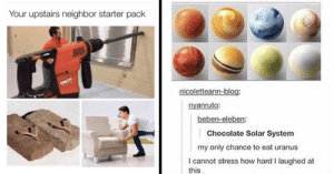 memehumor:  Fresh Memes To Mindlessly Scroll Through: Your upstairs neighbor starter pack  ATCA  UT  nicoletteann-blog:  nyanruto:  beben-eleben:  Chocolate Solar System  my only chance to eat uranus  I cannot stress how hard I laughed at  this memehumor:  Fresh Memes To Mindlessly Scroll Through