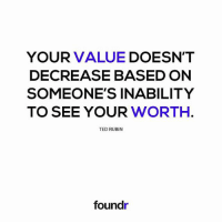 Remember this! Tag a friend that needs to see this!: YOUR VALUE  DOESN'T  DECREASE BASED ON  SOMEONE'S INABILITY  TO SEE YOUR  WORTH  TED RUBIN  foundr Remember this! Tag a friend that needs to see this!