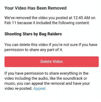 Your Video Has Been Removed  We've removed the video you posted at 12:45 AM on  Feb 11 because it included the following content:  Shooting Stars by Bag Raiders  You can delete this video if you're not sure if you have  permission to share any part of it.  Delete Video  If you have permission to share everything in the  video including the audio, like the soundtrack or  music, you can appeal the removal and have your  video re-posted. Appeal